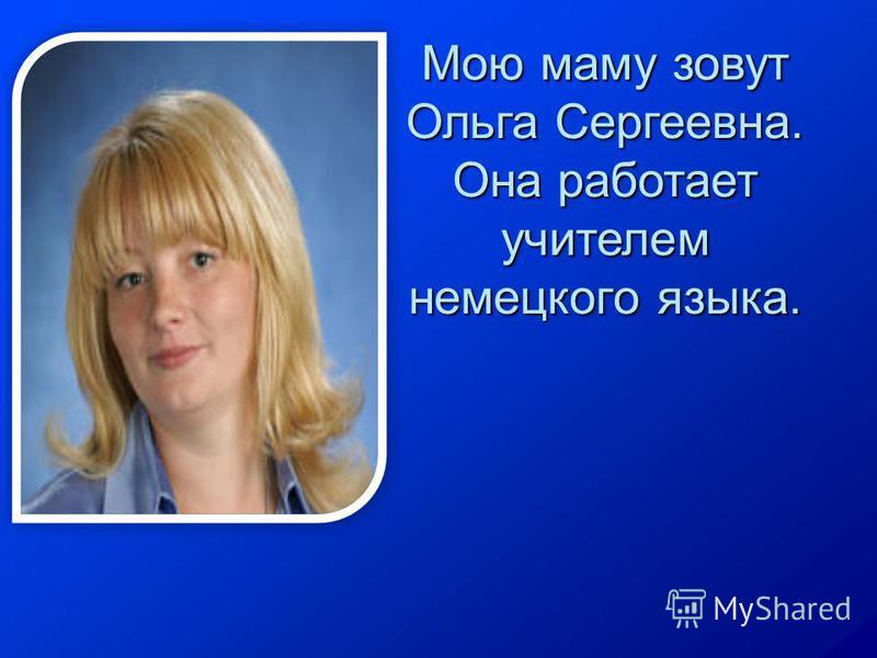 Мою маму зовут Ольга Сергеевна. Она работает учителем немецкого языка.