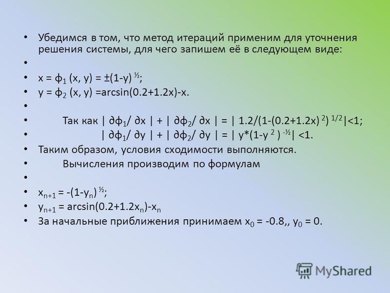 Убедимся в том, что метод итераций применим для уточнения решения системы, для чего запишем её в следующем виде: x = φ 1 (x, y) = ±(1-y) ½ ; y = φ 2 (x, y) =arcsin(0.2+1.2x)-x. Так как | φ 1 / x | + | φ 2 / x | = | 1.2/(1-(0.2+1.2x) 2 ) 1/2 |<1; | φ