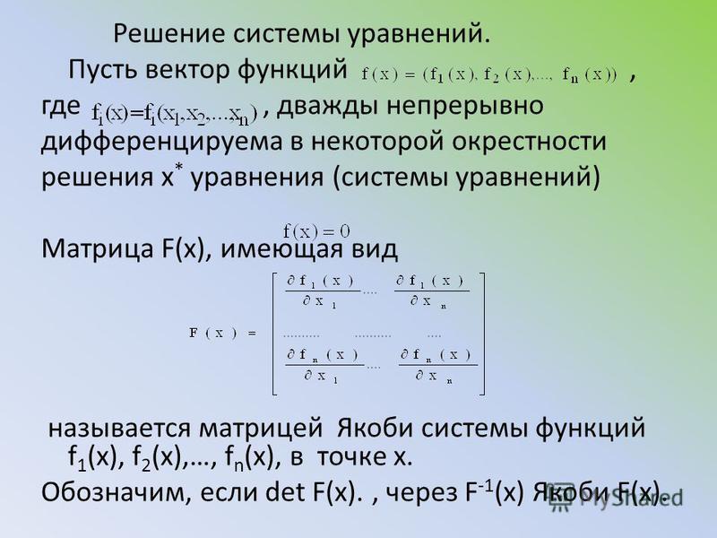 Решение системы уравнений. Пусть вектор функций, где, дважды непрерывно дифференцируема в некоторой окрестности решения х * уравнения (системы уравнений) Матрица F(x), имеющая вид называется матрицей Якоби системы функций f 1 (x), f 2 (x),…, f n (x),