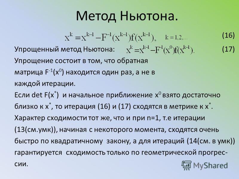Метод Ньютона. (16) Упрощенный метод Ньютона: (17) Упрощение состоит в том, что обратная матрица F -1 (x 0 ) находится один раз, а не в каждой итерации. Если det F(x * ) и начальное приближение х 0 взято достаточно близко к х *, то итерация (16) и (1