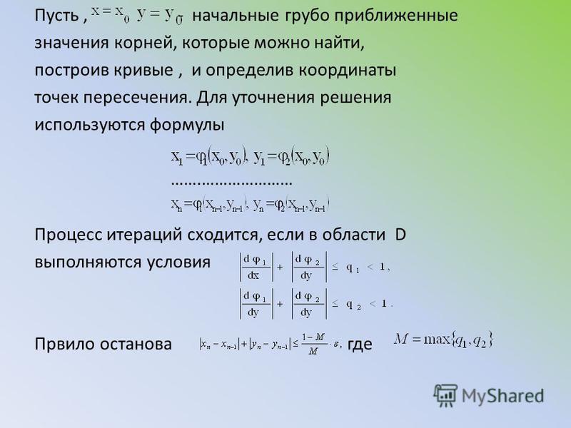 Пусть, - начальные грубо приближенные значения корней, которые можно найти, построив кривые, и определив координаты точек пересечения. Для уточнения решения используются формулы …….………………… Процесс итераций сходится, если в области D выполняются услов