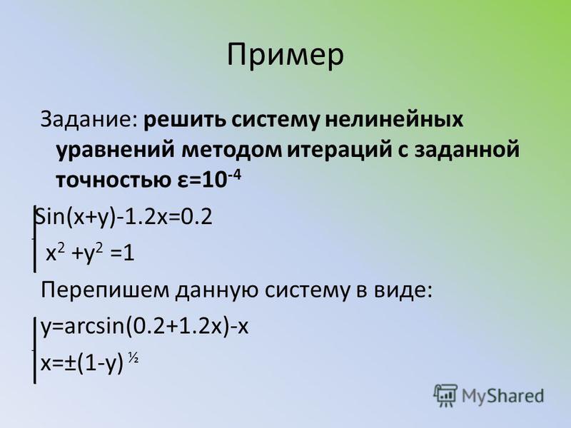 Пример Задание: решить систему нелинейных уравнений методом итераций с заданной точностью ε=10 -4 Sin(x+y)-1.2x=0.2 x 2 +y 2 =1 Перепишем данную систему в виде: y=arcsin(0.2+1.2x)-x x=±(1-y) ½