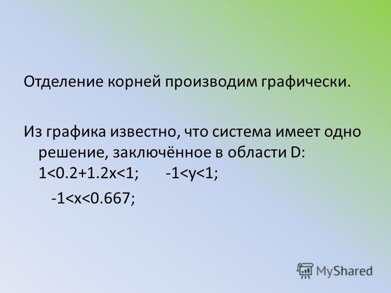 Отделение корней производим графически. Из графика известно, что система имеет одно решение, заключённое в области D: 1<0.2+1.2x<1; -1<y<1; -1<x<0.667;