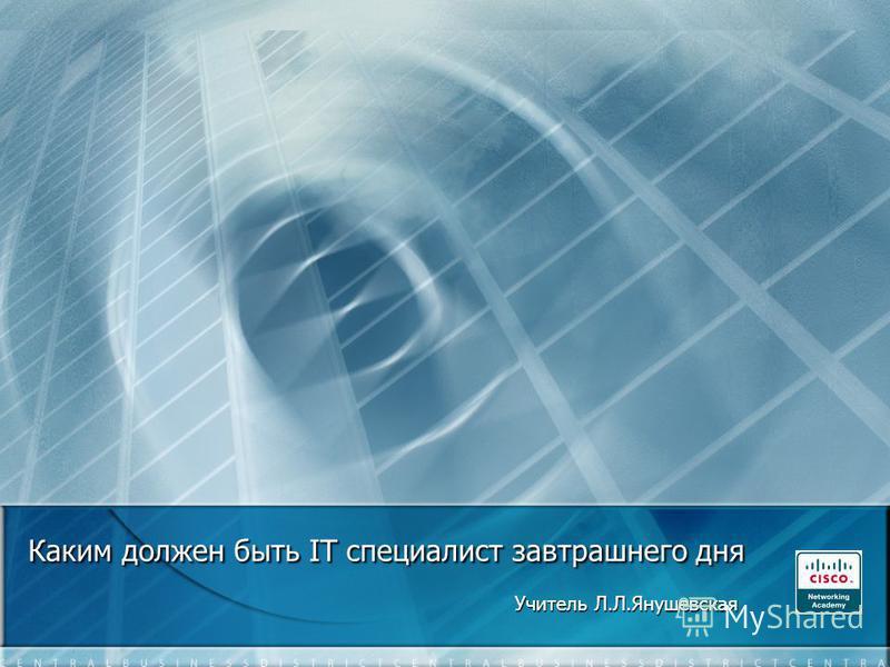 Каким должен быть IT специалист завтрашнего дня Учитель Л.Л.Янушевская