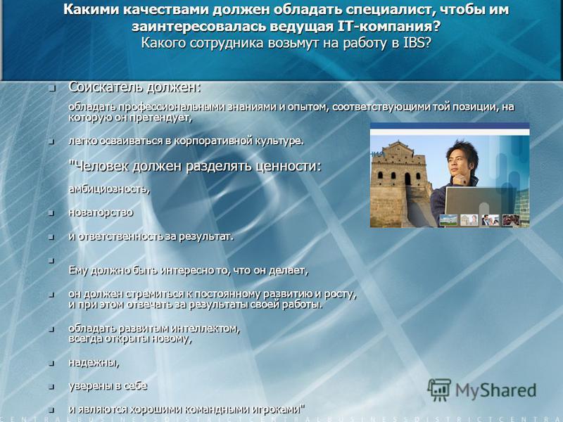 Какими качествами должен обладать специалист, чтобы им заинтересовалась ведущая IT-компания? Какого сотрудника возьмут на работу в IBS? Соискатель должен: обладать профессиональными знаниями и опытом, соответствующими той позиции, на которую он прете