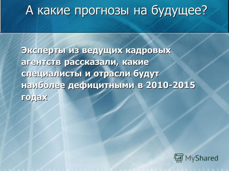 А какие прогнозы на будущее? Эксперты из ведущих кадровых агентств рассказали, какие специалисты и отрасли будут наиболее дефицитными в 2010-2015 годах