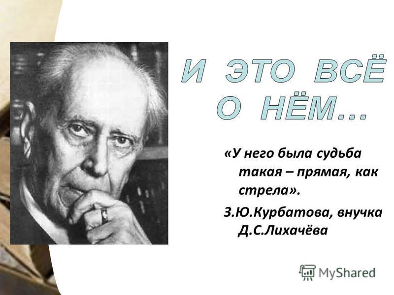 «У него была судьба такая – прямая, как стрела». З.Ю.Курбатова, внучка Д.С.Лихачёва