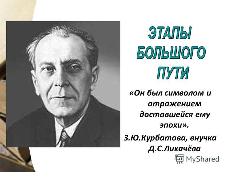 «Он был символом и отражением доставшейся ему эпохи». З.Ю.Курбатова, внучка Д.С.Лихачёва