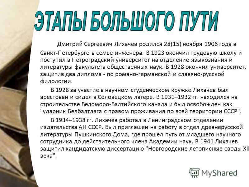 Дмитрий Сергеевич Лихачев родился 28(15) ноября 1906 года в Санкт-Петербурге в семье инженера. В 1923 окончил трудовую школу и поступил в Петроградский университет на отделение языкознания и литературы факультета общественных наук. В 1928 окончил уни