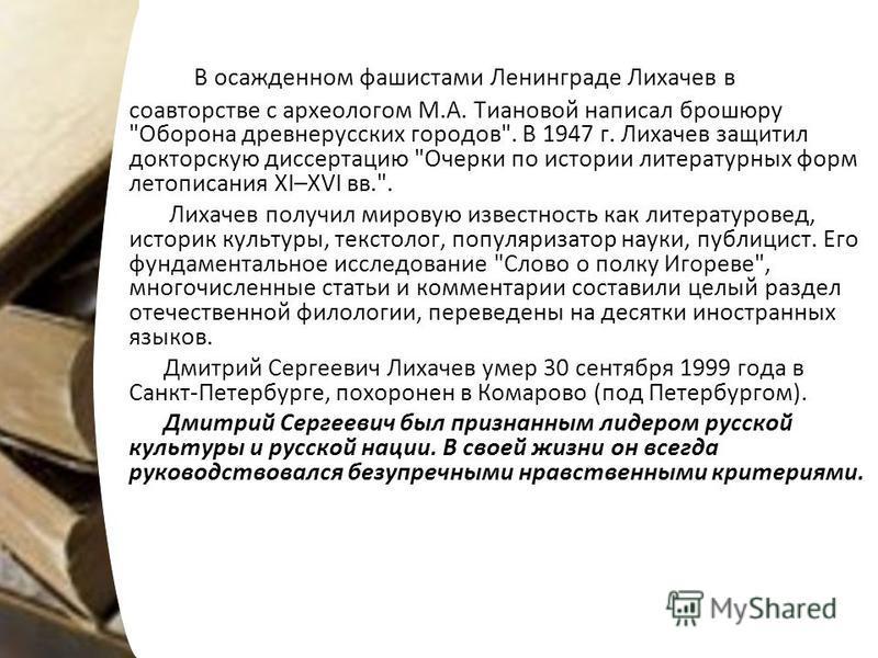 В осажденном фашистами Ленинграде Лихачев в соавторстве с археологом М.А. Тиановой написал брошюру