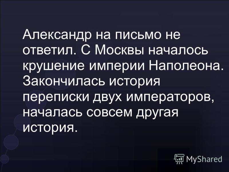 Александр на письмо не ответил. С Москвы началось крушение империи Наполеона. Закончилась история переписки двух императоров, началась совсем другая история.