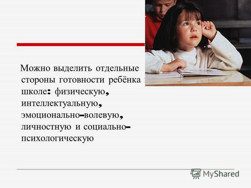 Можно выделить отдельные стороны готовности ребёнка к школе : физическую, интеллектуальную, эмоционально - волевую, личностную и социально - психологическую