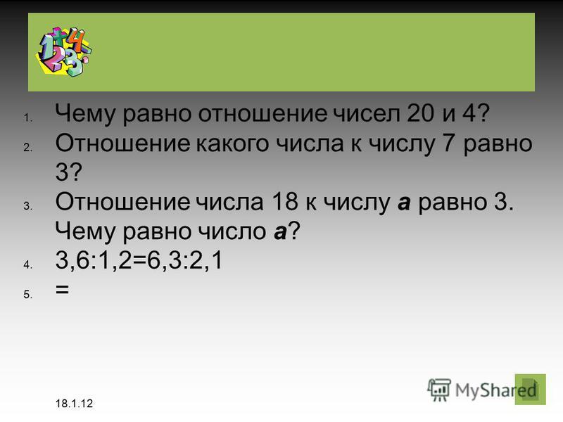 18.1.12 Чему равно отношение чисел 20 и 4? Отношение какого числа к числу 7 равно 3? Отношение числа 18 к числу а равно 3. Чему равно число а? 3,6:1,2=6,3:2,1 =
