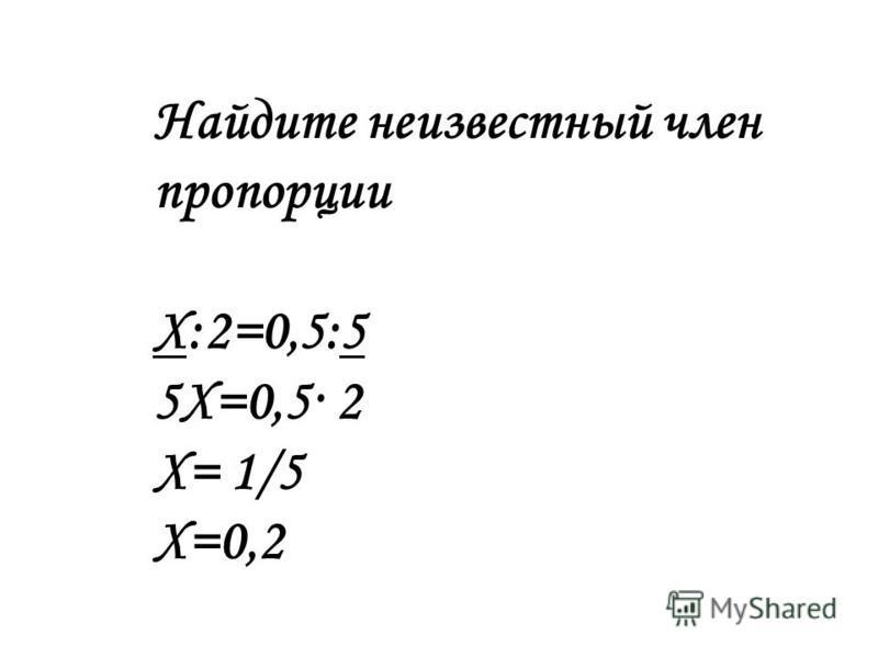 Найдите неизвестный член пропорции Х:2=0,5:5 5Х=0,5· 2 Х= 1/5 Х=0,2