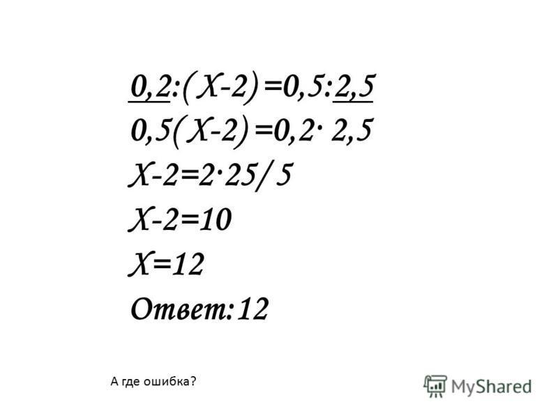 0,2:( Х-2) =0,5:2,5 0,5( Х-2) =0,2· 2,5 Х-2=2·25/ 5 Х-2=10 Х=12 Ответ:12 А где ошибка?
