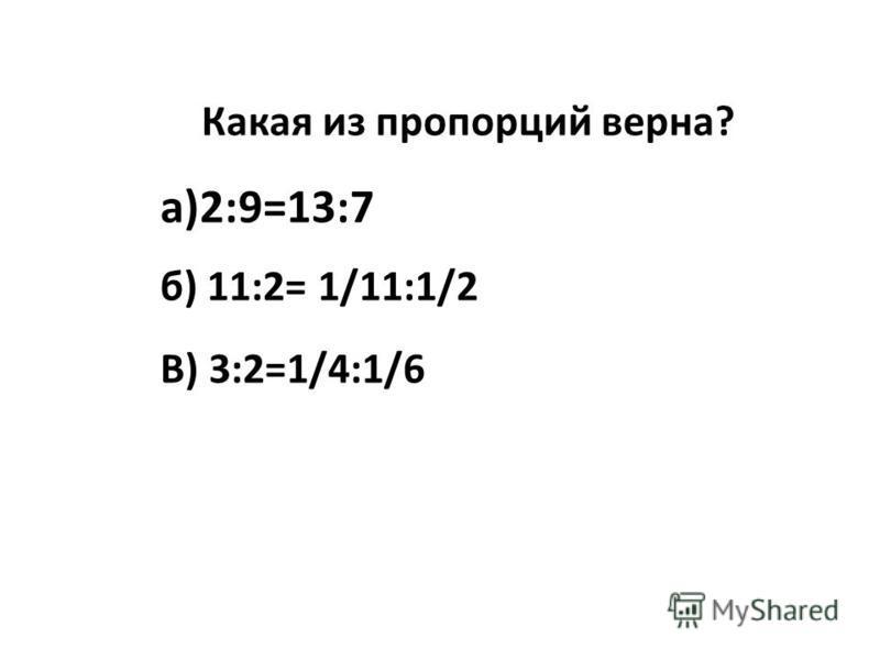 Какая из пропорций верна? а)2:9=13:7 б) 11:2= 1/11:1/2 В) 3:2=1/4:1/6