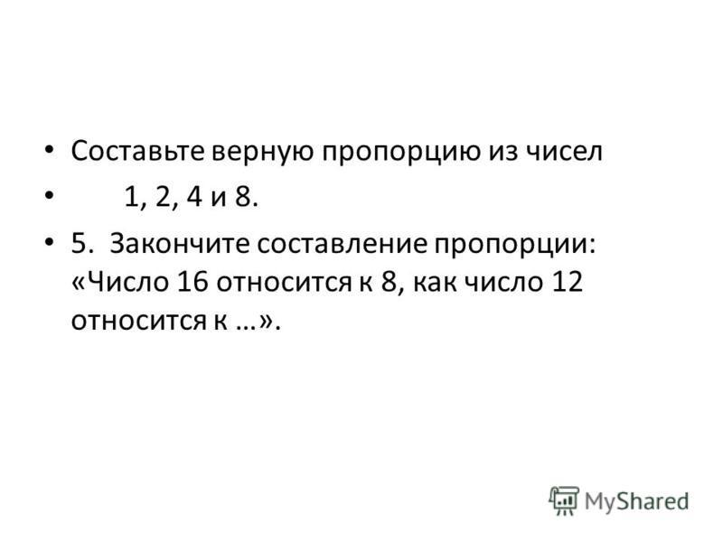Составьте верную пропорцию из чисел 1, 2, 4 и 8. 5. Закончите составление пропорции: «Число 16 относится к 8, как число 12 относится к …».
