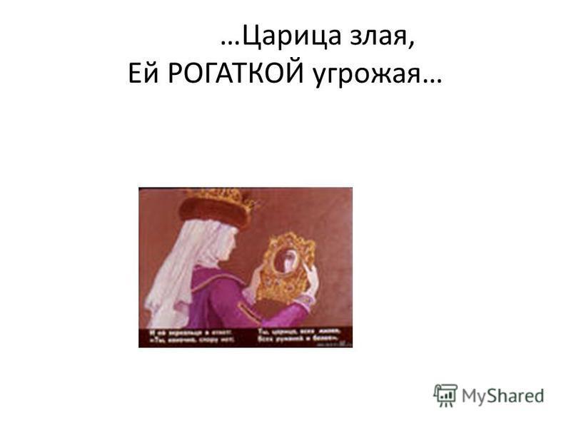 …Царица злая, Ей РОГАТКОЙ угрожая…