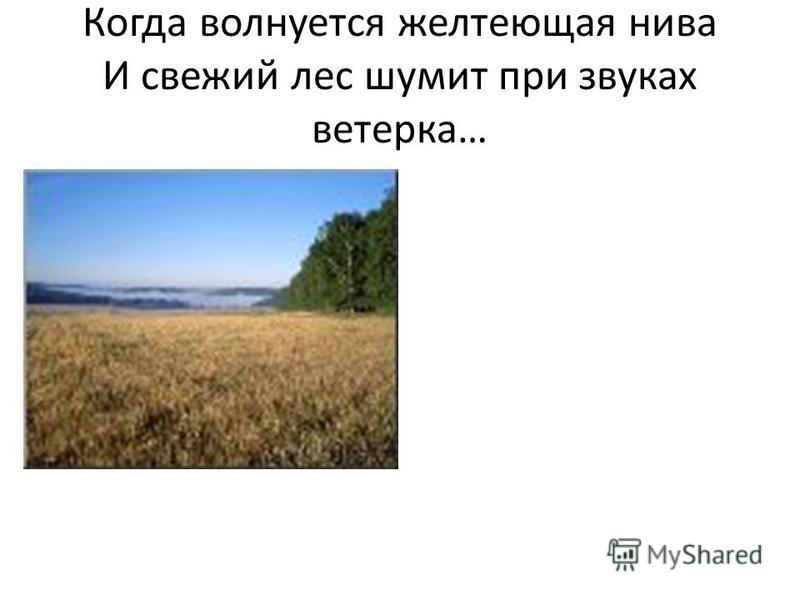 Когда волнуется желтеющая нива И свежий лес шумит при звуках ветерка…