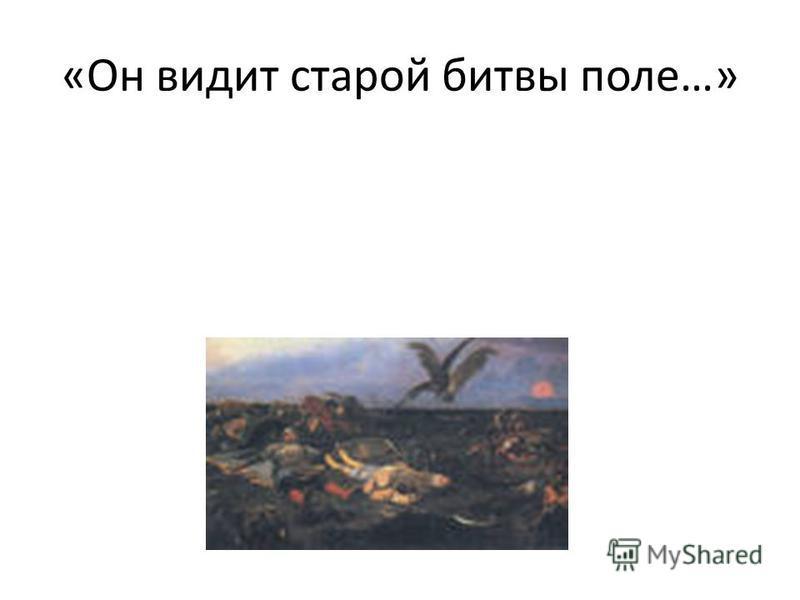 «Он видит старой битвы поле…»