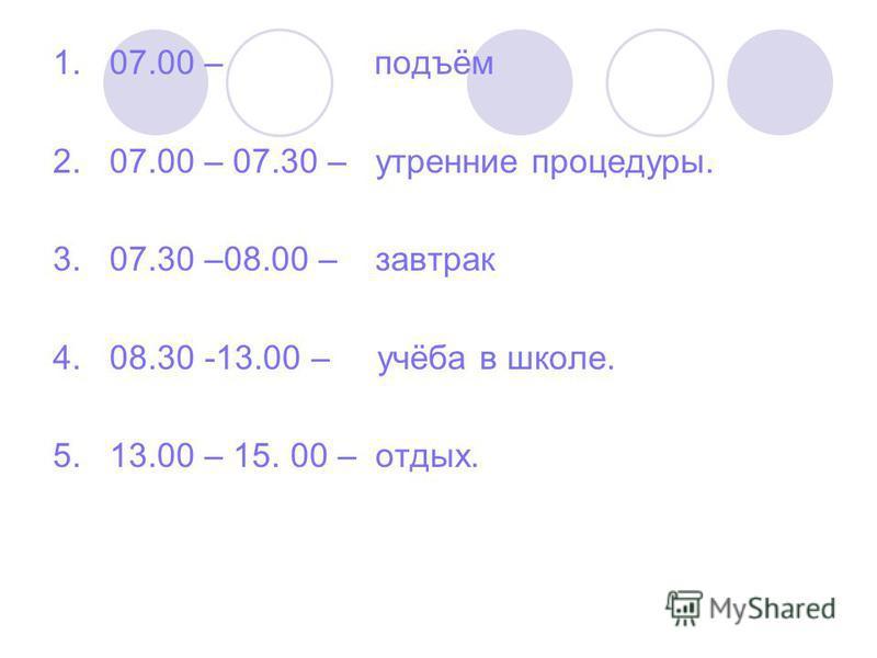 1. 07.00 – подъём 2. 07.00 – 07.30 – утренние процедуры. 3. 07.30 –08.00 – завтрак 4. 08.30 -13.00 – учёба в школе. 5. 13.00 – 15. 00 – отдых.
