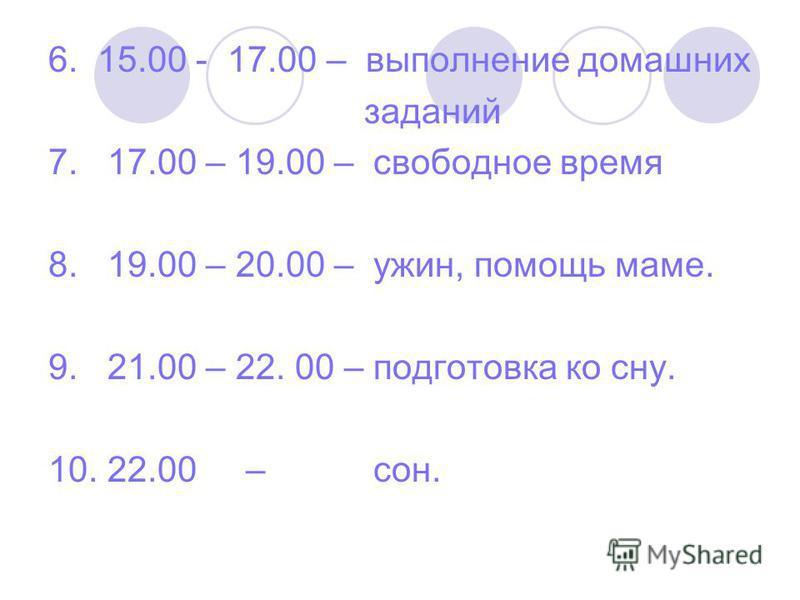 6. 15.00 - 17.00 – выполнение домашних заданий 7. 17.00 – 19.00 – свободное время 8. 19.00 – 20.00 – ужин, помощь маме. 9. 21.00 – 22. 00 – подготовка ко сну. 10. 22.00 – сон.