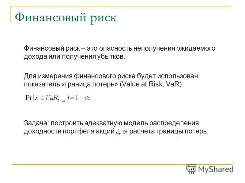Финансовый риск Финансовый риск – это опасность неполучения ожидаемого дохода или получения убытков. Для измерения финансового риска будет использован показатель «граница потерь» (Value at Risk, VaR): Задача: построить адекватную модель распределения