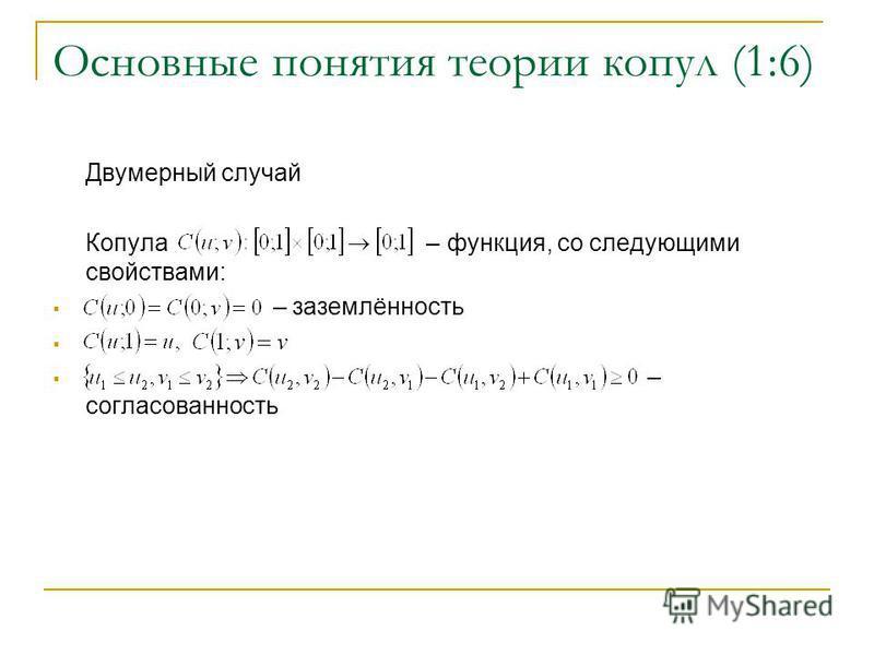 Основные понятия теории копул (1:6) Двумерный случай Копула – функция, со следующими свойствами: – заземлённость – согласованность