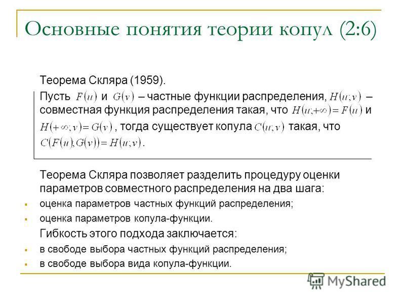 Основные понятия теории копул (2:6) Теорема Скляра (1959). Пусть и – частные функции распределения, – совместная функция распределения такая, что и, тогда существует копула такая, что. Теорема Скляра позволяет разделить процедуру оценки параметров со