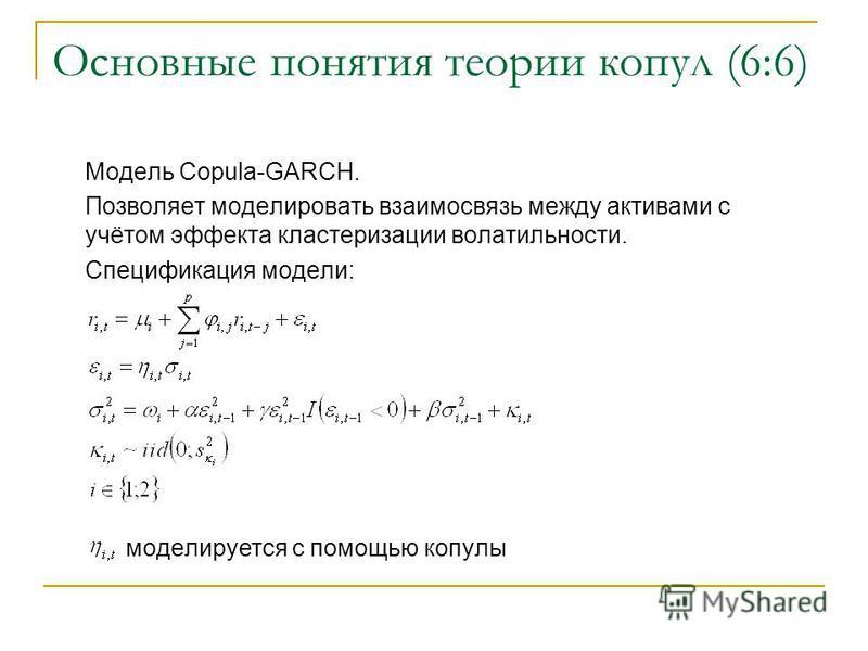 Основные понятия теории копул (6:6) Модель Copula-GARCH. Позволяет моделировать взаимосвязь между активами с учётом эффекта кластеризации волатильности. Спецификация модели: моделируется с помощью копулы