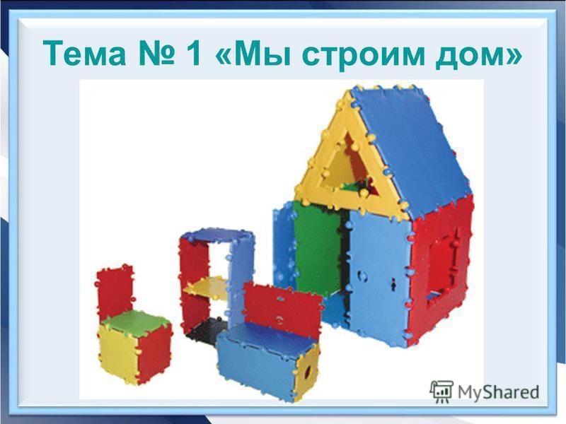 Тема 1 «Мы строим дом»
