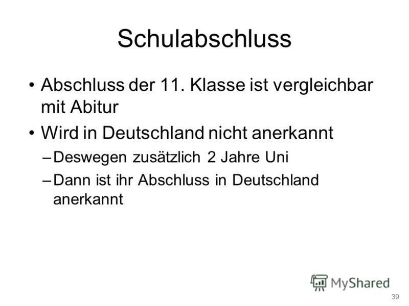 Schulabschluss Abschluss der 11. Klasse ist vergleichbar mit Abitur Wird in Deutschland nicht anerkannt –Deswegen zusätzlich 2 Jahre Uni –Dann ist ihr Abschluss in Deutschland anerkannt 39