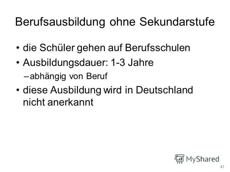 Berufsausbildung ohne Sekundarstufe die Schüler gehen auf Berufsschulen Ausbildungsdauer: 1-3 Jahre –abhängig von Beruf diese Ausbildung wird in Deutschland nicht anerkannt 41