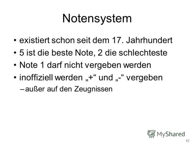 Notensystem existiert schon seit dem 17. Jahrhundert 5 ist die beste Note, 2 die schlechteste Note 1 darf nicht vergeben werden inoffiziell werden + und - vergeben –außer auf den Zeugnissen 42