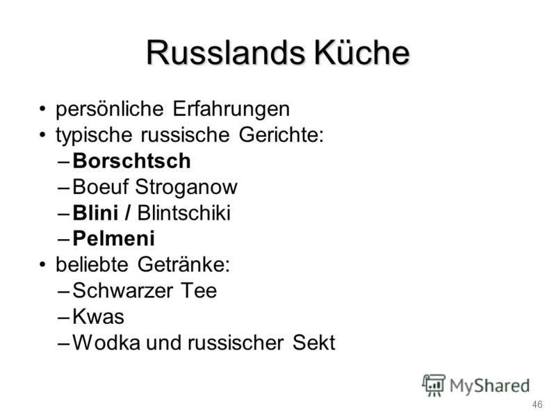 Russlands Küche persönliche Erfahrungen typische russische Gerichte: –Borschtsch –Boeuf Stroganow –Blini / Blintschiki –Pelmeni beliebte Getränke: –Schwarzer Tee –Kwas –Wodka und russischer Sekt 46