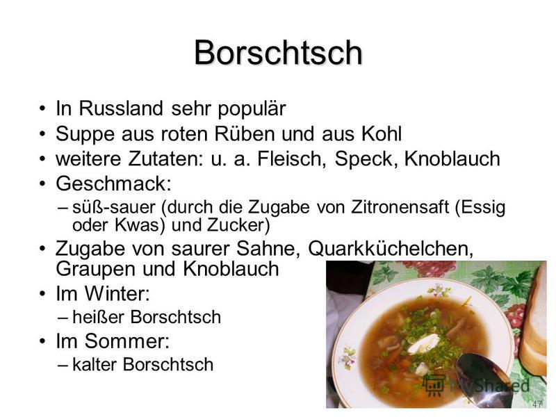Borschtsch In Russland sehr populär Suppe aus roten Rüben und aus Kohl weitere Zutaten: u. a. Fleisch, Speck, Knoblauch Geschmack: –süß-sauer (durch die Zugabe von Zitronensaft (Essig oder Kwas) und Zucker) Zugabe von saurer Sahne, Quarkküchelchen, G
