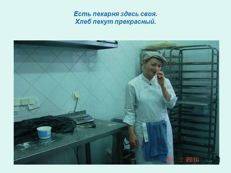 Есть пекарня здесь своя. Хлеб пекут прекрасный.