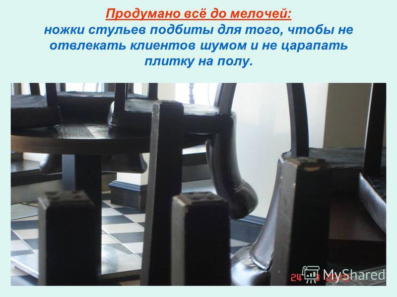 Продумано всё до мелочей: ножки стульев подбиты для того, чтобы не отвлекать клиентов шумом и не царапать плитку на полу.