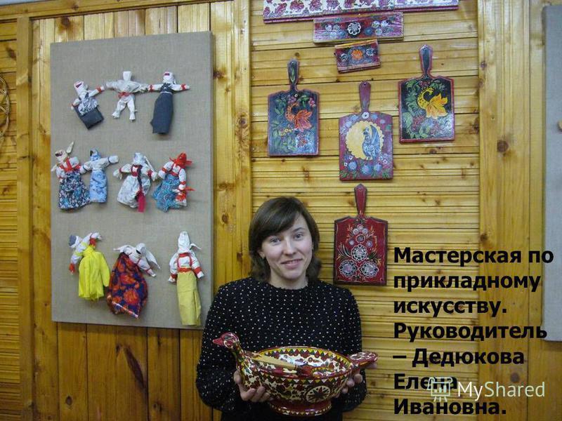 Мастерская по прикладному искусству. Руководитель – Дедюкова Елена Ивановна.