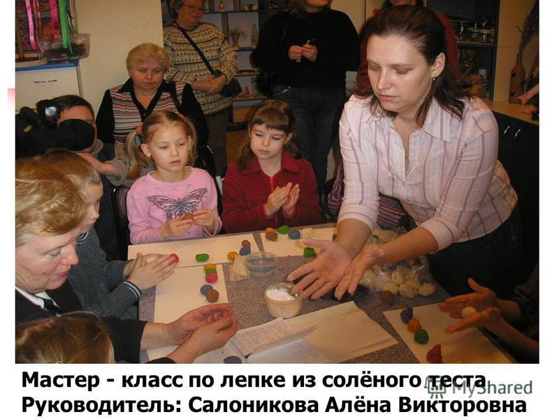 Мастер - класс по лепке из солёного теста Руководитель: Салоникова Алёна Викторовна