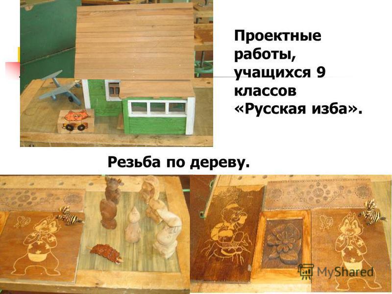 Резьба по дереву. Проектные работы, учащихся 9 классов «Русская изба».