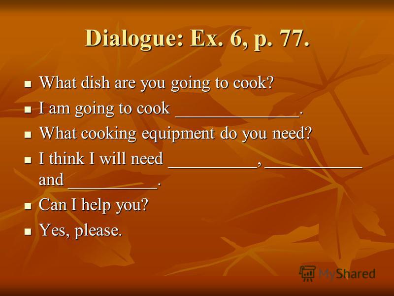 Dialogue: Ex. 6, p. 77. What dish are you going to cook? What dish are you going to cook? I am going to cook ______________. I am going to cook ______________. What cooking equipment do you need? What cooking equipment do you need? I think I will nee