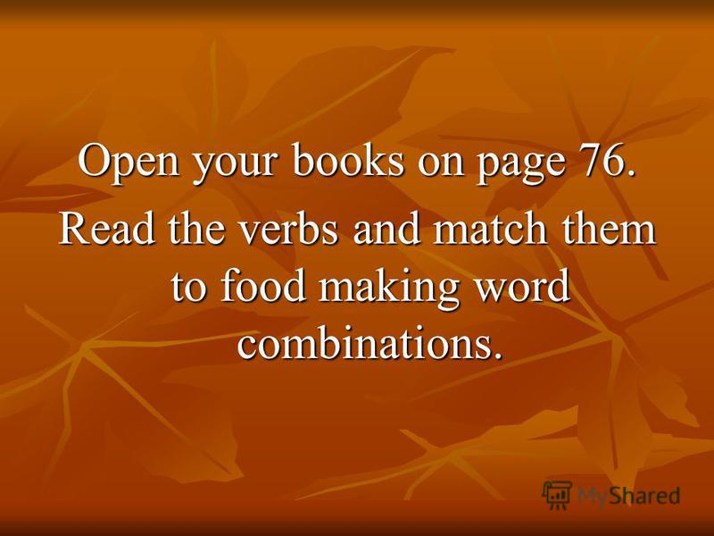 Open your books on page 76. Read the verbs and match them to food making word combinations.