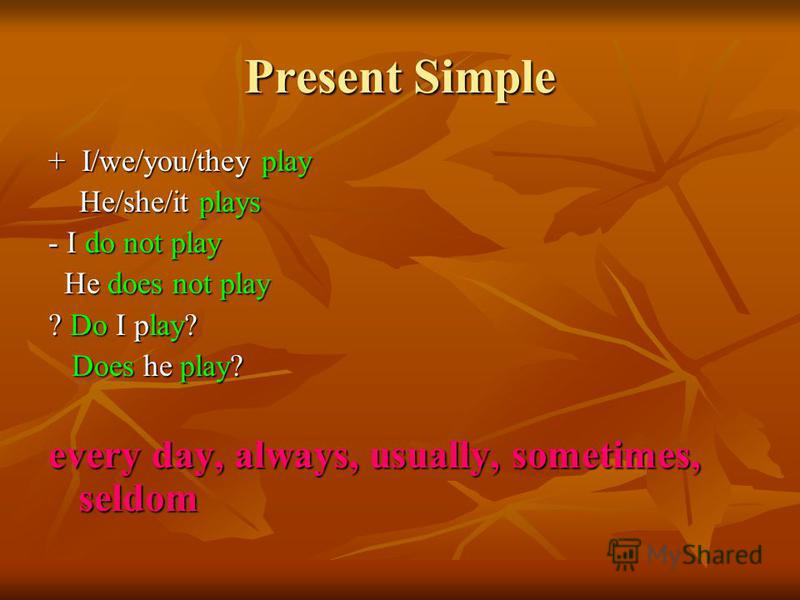 Present Simple + I/we/you/they play He/she/it plays He/she/it plays - I do not play He does not play He does not play ? Do I play? Does he play? Does he play? every day, always, usually, sometimes, seldom