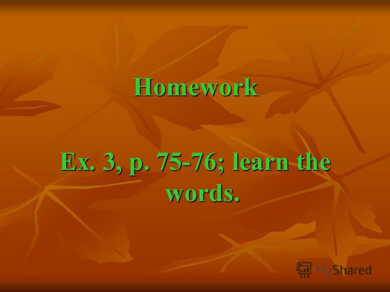 Homework Ex. 3, p. 75-76; learn the words.