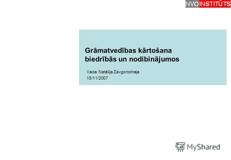 Grāmatvedības kārtošana biedrībās un nodibinājumos Vada: Natālija Zavgorodnaja 15/11/2007