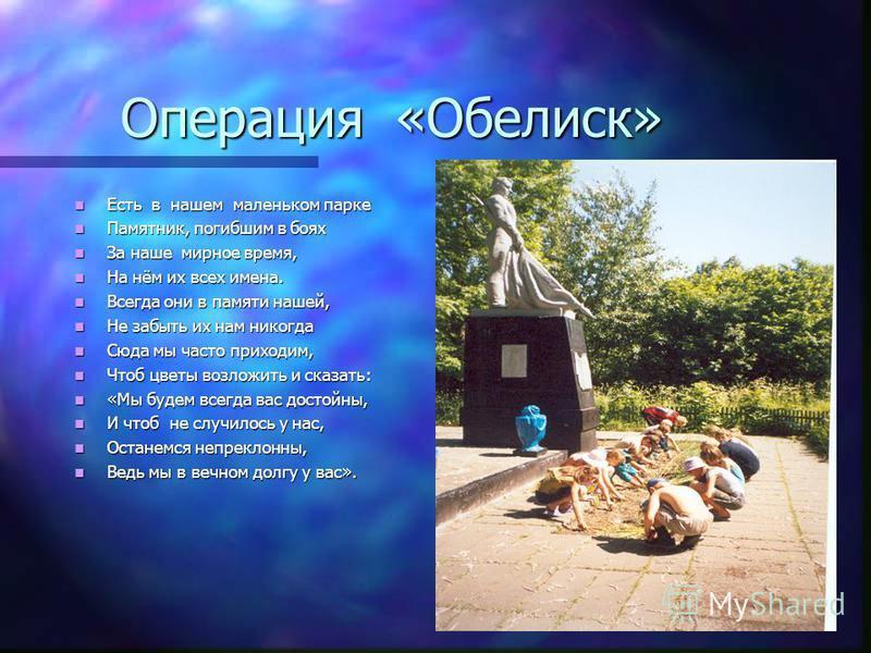 Операция «Обелиск» Есть в нашем маленьком парке Есть в нашем маленьком парке Памятник, погибшим в боях Памятник, погибшим в боях За наше мирное время, За наше мирное время, На нём их всех имена. На нём их всех имена. Всегда они в памяти нашей, Всегда