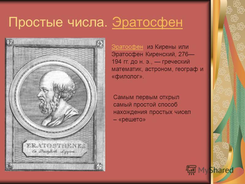 Простые числа. Эратосфен Эратосфен из Кирены или Эратосфен Киренский, 276 194 гг. до н. э., греческий математик, астроном, географ и «филолог». Самым первым открыл самый простой способ нахождения простых чисел – «решето»