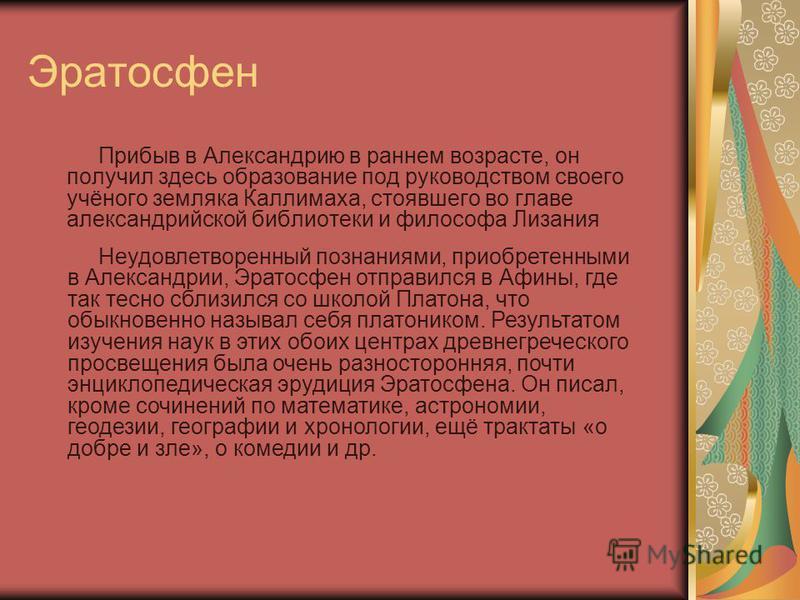 Эратосфен Прибыв в Александрию в раннем возрасте, он получил здесь образование под руководством своего учёного земляка Каллимаха, стоявшего во главе александрийской библиотеки и философа Лизания Неудовлетворенный познаниями, приобретенными в Александ