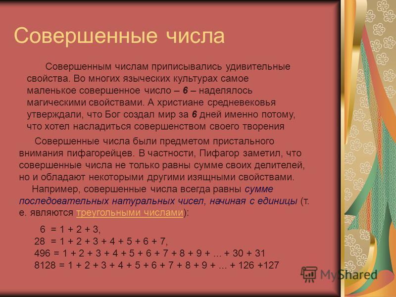 Совершенные числа Совершенные числа были предметом пристального внимания пифагорейцев. В частности, Пифагор заметил, что совершенные числа не только равны сумме своих делителей, но и обладают некоторыми другими изящными свойствами. Например, совершен
